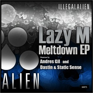 Lazy M - Meltdown EP (incl. Andres Gil and Dastin & Static Sense Remixes) [Illegal Alien Rec.] by Lazy M