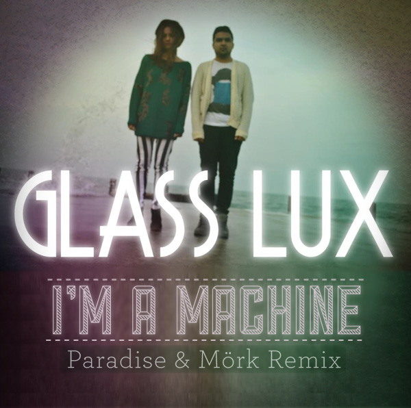 Glass Lux, I'm a Machine remix. Paradise & Mork Remix.