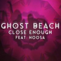 Ghost Beach Close Enough (Ft. Noosa) Artwork