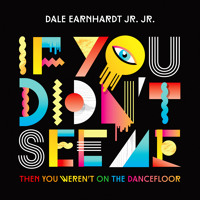 Dale Earnhardt Jr. Jr. If You Didn't See Me (Then You Weren't On The Dancefloor) Artwork