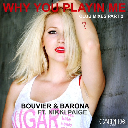 Why You Playin' Me Bouvier & Barona ft. Nikki Paige (2013 Reconstruction Mix) by Bbouvier