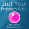 Just Your Problem Baby feat. DongleKumquat
