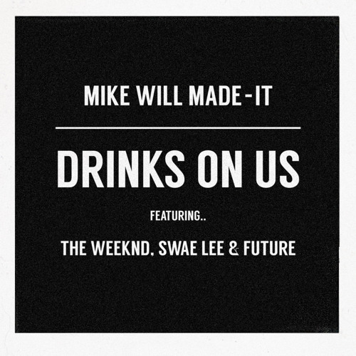 Mike Will Made - It - Drinks On Us Feat. The Weeknd, Swae Lee & Future by The Weeknd - Hear the world's sounds