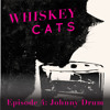 Whiskey Cats Episode 4: Johnny Drum
