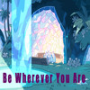 Be Wherever You Are