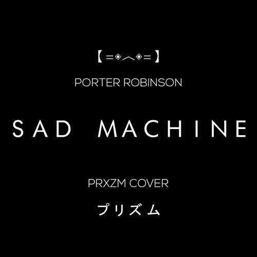PORTER ROBINSON - SAD MACHINE (PRXZM COVER) : porterrobinson