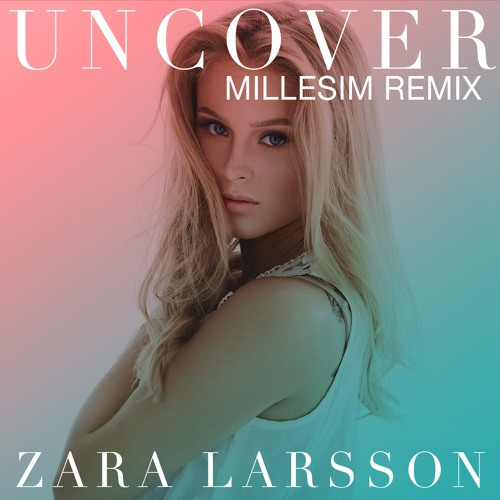 Zara Larsson - Uncover (Millesim Remix) by Millesim - Listen to music