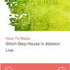 How To Make Glitch-Step House in Ableton Live