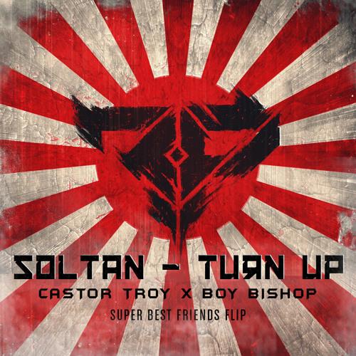 Soltan - Turn Up (Castor Troy & Boy Bishop Super Best Friends Flip)