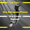 Lim Train Ft King Monada And Makhadzi Ska Ndropela Phone Mp3