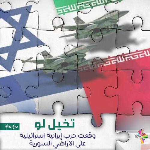 تخيل لو وقعت حرب إيرانية اسرائيلية على الاراضي السورية