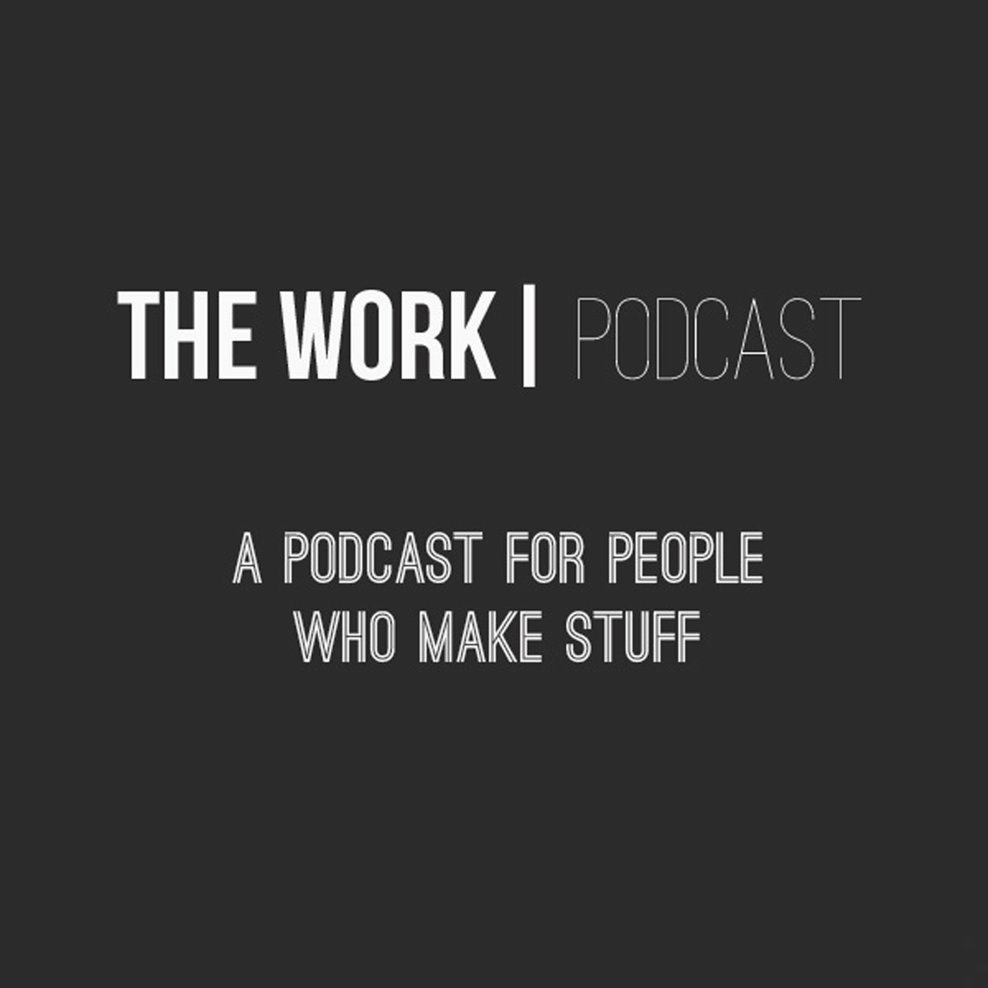 The Work Podcast: For People Who Make Stuff For A Living.