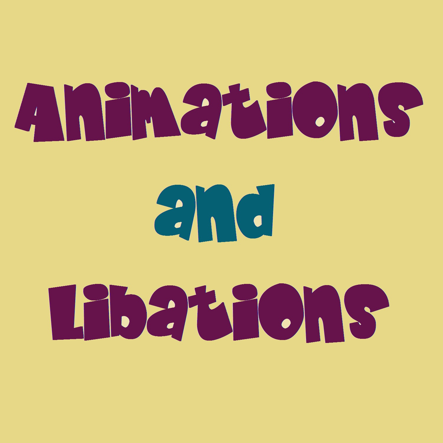 Animations and Libations