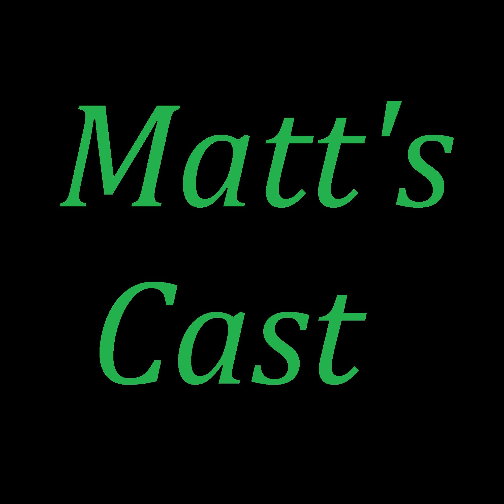 Matt's Cast Podcast