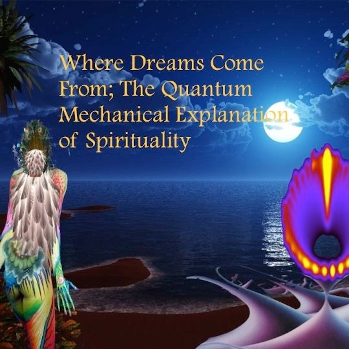Where Dreams Come From The Quantum Mechanical Explanation of Spirituality