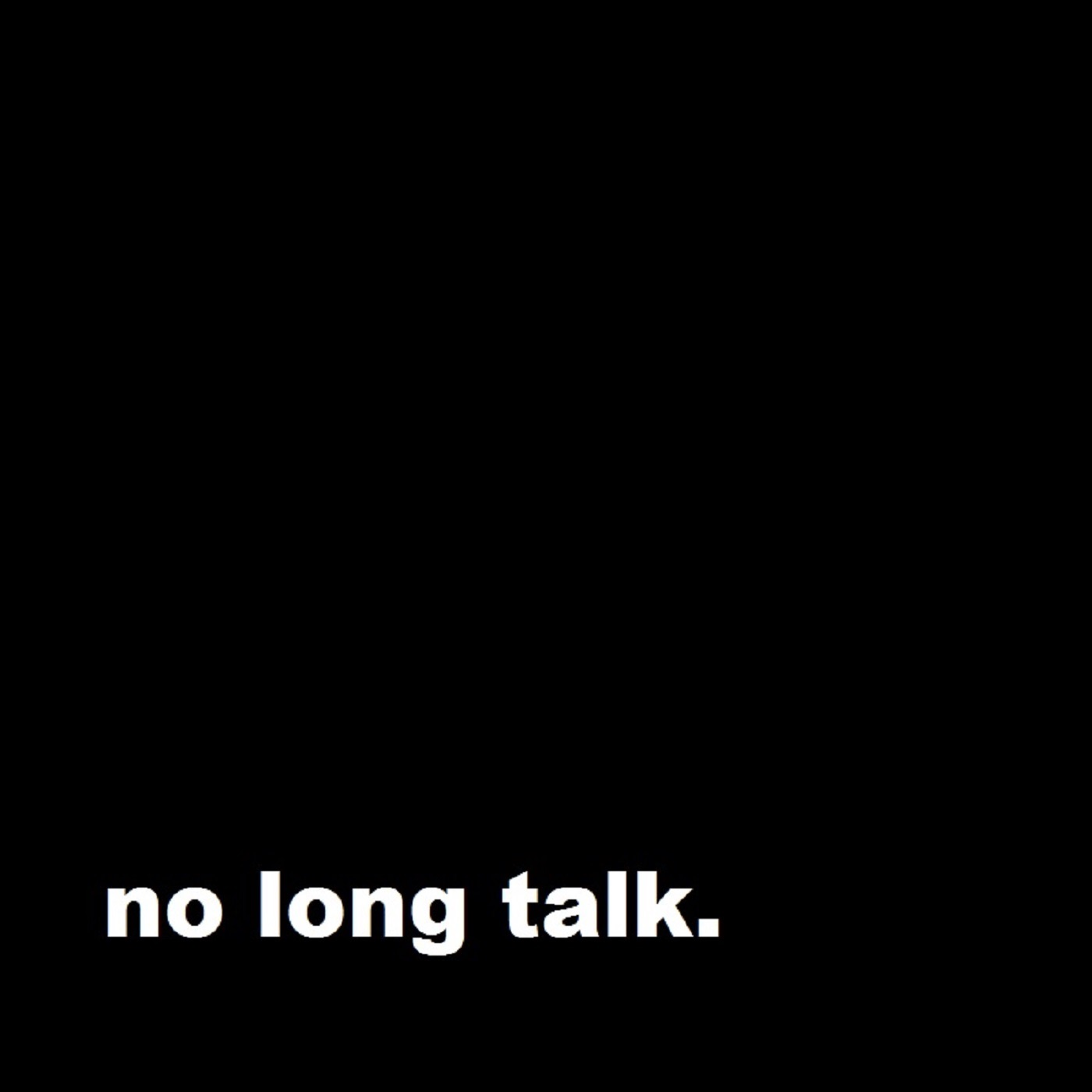 no long talk.