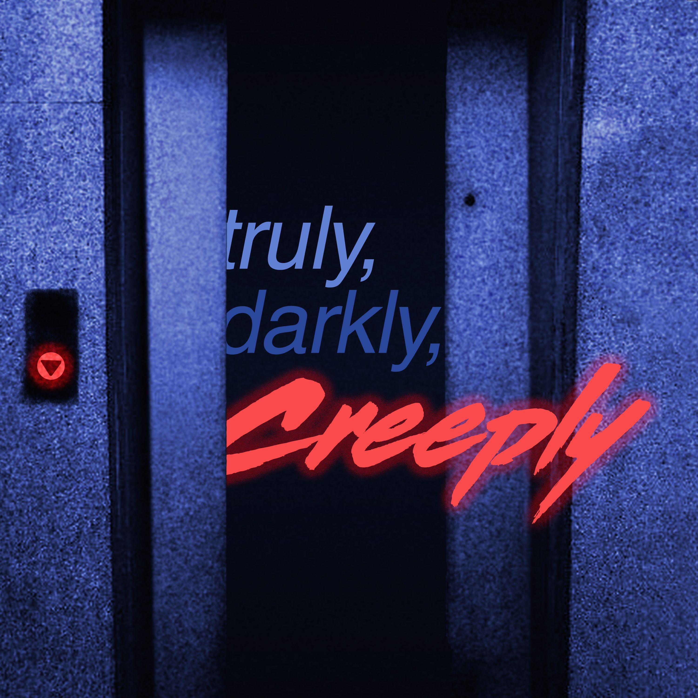 Truly, Darkly, Creeply