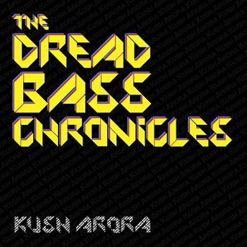Kush Arora - The Dread Bass Chronicles