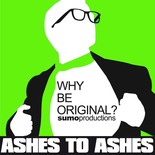 WHY BE ORIGINAL? Ashes to Ashes