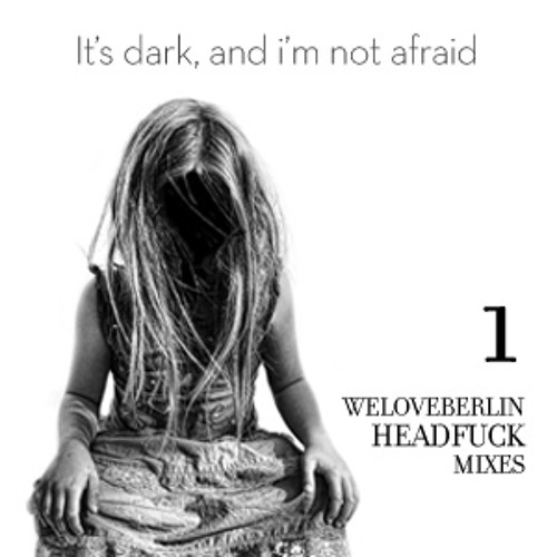 It's Dark, And I'm Not Afraid - WeLoveBerlin Headfuck Mix 01