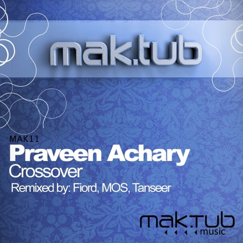 Praveen Achary - Crossover (Original / Fiord / Manuel Sofia / Tanseer Remixes) [Mak.Tub Music]