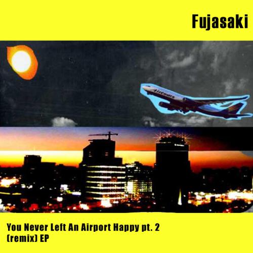 Fujasaki - You Never Left An Airport Happy pt. 6 (Nim Remix)