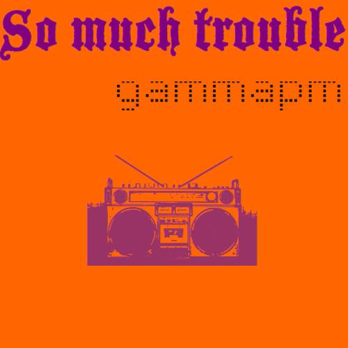 """SO MUCH TROUBLE"" gammapm"