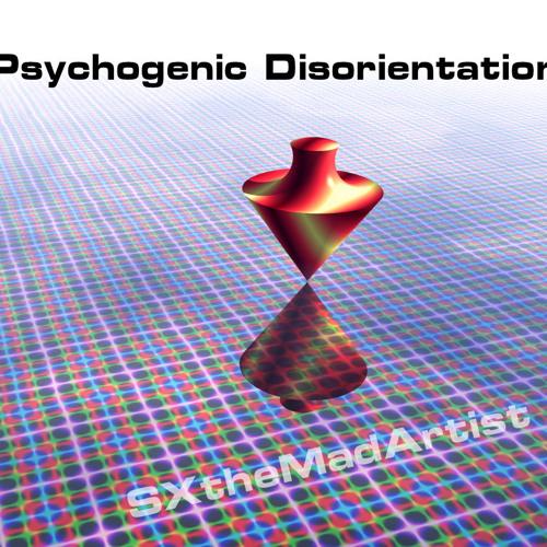 Psychogenic Disorientation - SXtheMadArtist