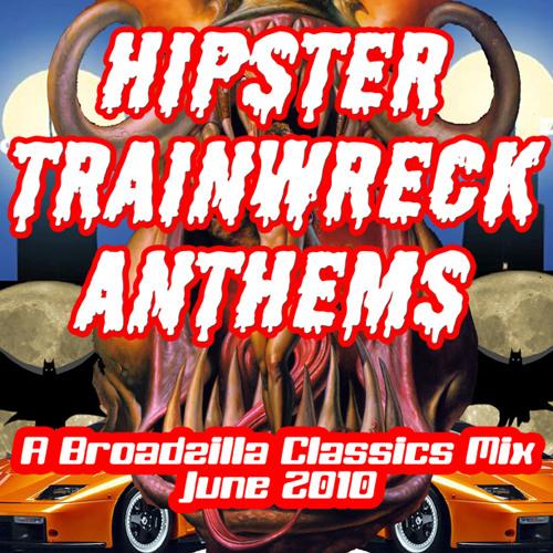 Hipster Trainwreck Anthems:  A Broadzilla Classics Mix