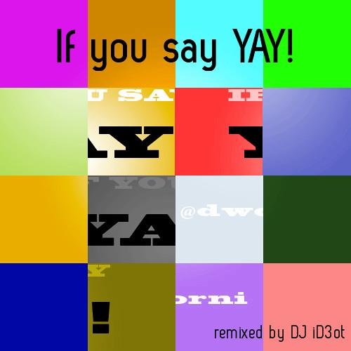 If you say YAY! feat. dworni- remix no1 by DJ iD3ot