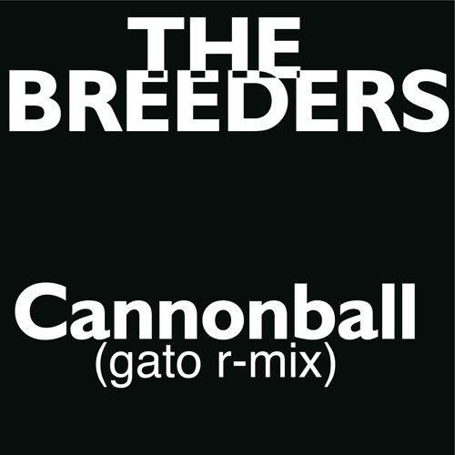 THE BREEDERS Cannonball (Gato R-mix)