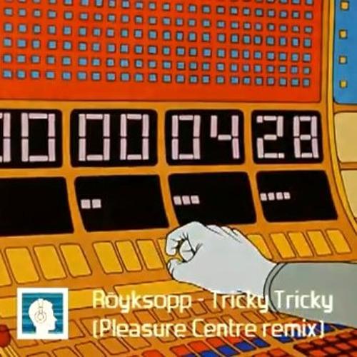 Röyksopp -  Tricky Tricky (Pleasure Centre Remix) [free download]