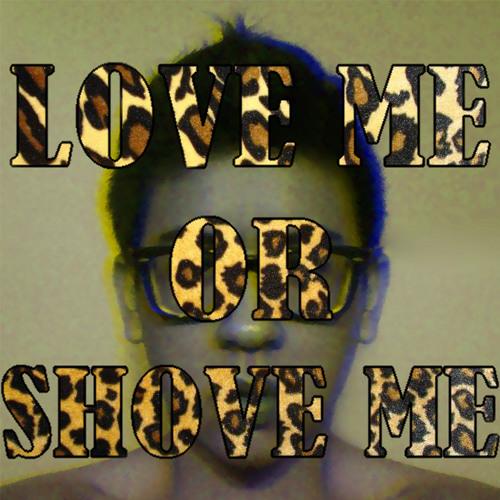 LOVE ME OR SHOVE ME