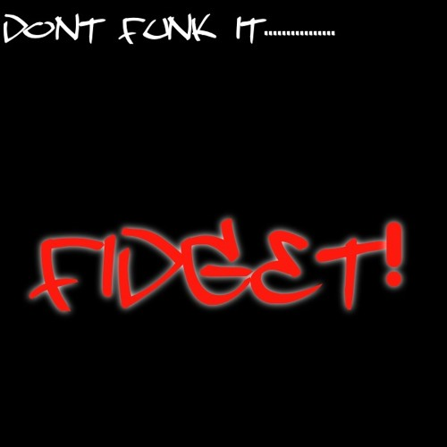 Dont funk it..... FIDGET!