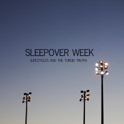 Sleepover Week (Lifecycles and The Turgid Truth) by SLEEVES