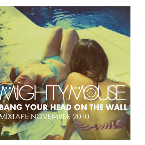 NOVEMBER 2010 MIXTAPE: Bang Your Head On The Wall by MIGHTY MOUSE