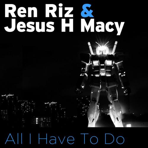 Ren Riz & Jesus H Macy - All I Have To Do