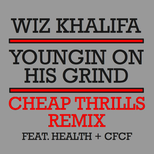 Wiz Khalifa - Youngin' On His Grind (Cheap Thrills Remix Feat. Health/CFCF)