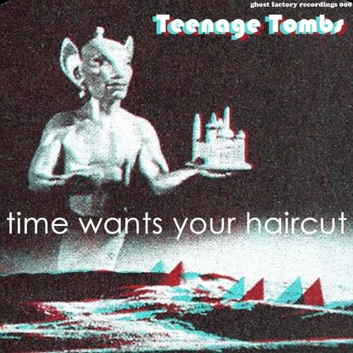 Teenage Tombs - Time Wants Your Haircut