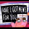 Have I got news for you?