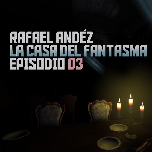 RAFAEL ANDÉZ - La Casa del Fantasma: Episodio 03