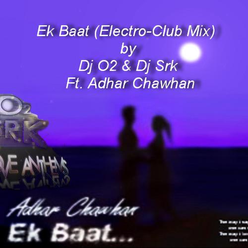 Ek Baat[Electro-Club Mix]-Dj o2 & Dj srk ft Adhar Chawhan