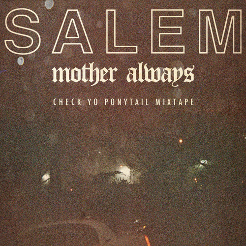 SALEM - MOTHER ALWAYS - CHECK YO' PONYTAIL 3.29.2011 MIXTAPE