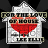 FOR THE LOVE OF HOUSE mixed by Lee Ellis