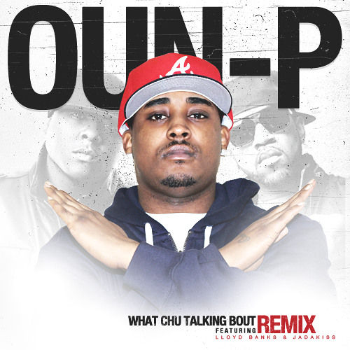 "Oun-P Ft Lloyd Banks & Jadakiss - ""What Chu Talking Bout (Remix)"""