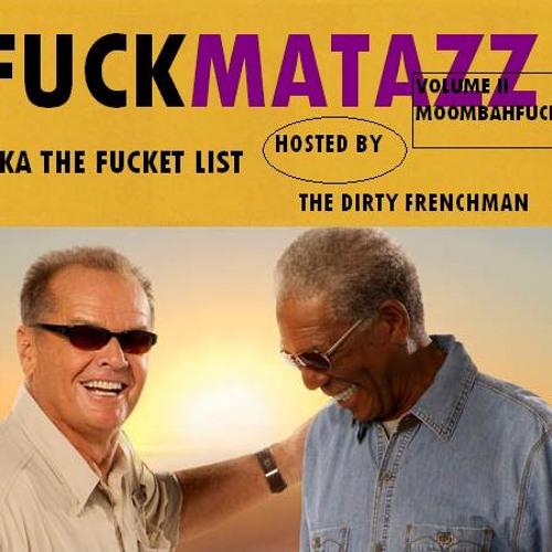 FUCKMATAZZ 2: MOOMBAHFUCK or THE FUCKET LIST