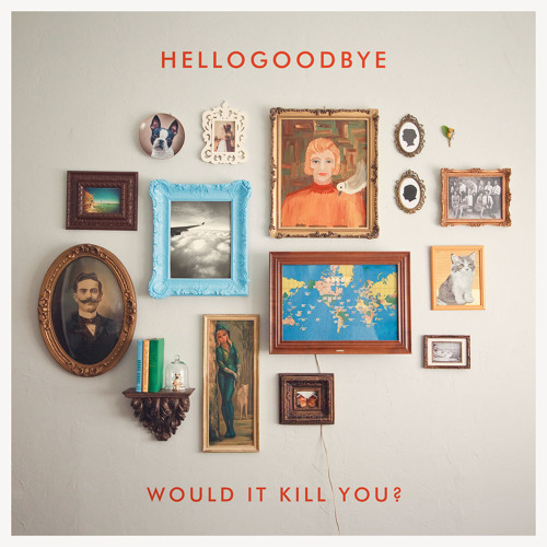 Would It Kill You? - Hellogoodbye
