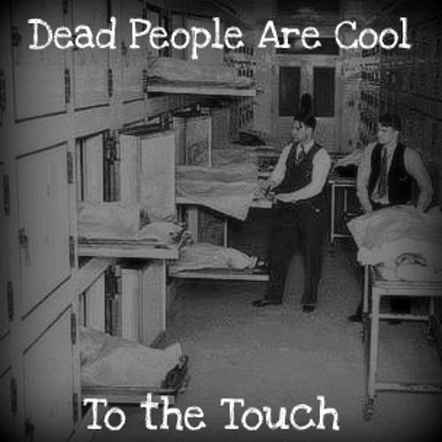 Dead People Are Cool (To the Touch)