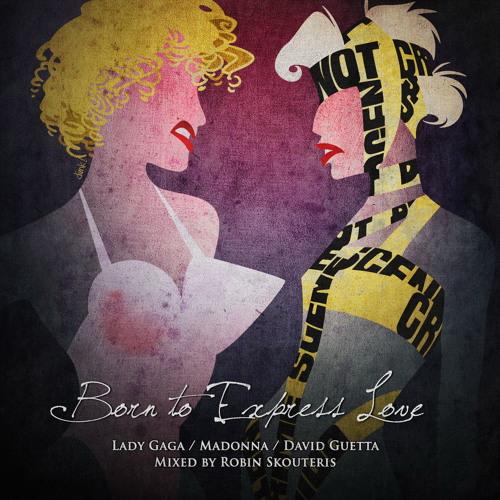 Lady Gaga Vs. Madonna Vs. Guetta - Born To Express Love (Robin Skouteris Mix - Radio Edit)
