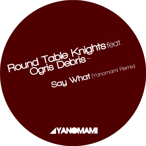 Round Table Knights feat. Ogris Debris - Say What ?! (Yanomami Remix) /unmastered